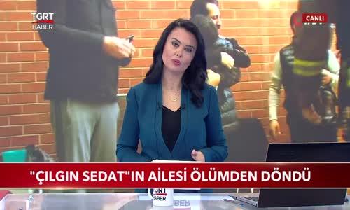 Çılgın Sedat-ın Ailesi Ölümden Döndü