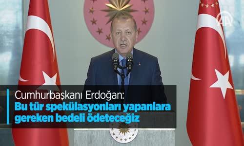Cumhurbaşkanı Erdoğan Bu Tür Spekülasyonları Yapanlara Gereken Bedeli Ddeteceğiz