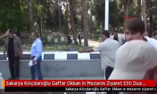 Sakarya Kılıçdaroğlu Gaffar Okkan In Mezarını Ziyaret Etti Dua Okudu
