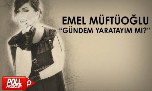 Emel Müftüoğlu - Gündem Yaratayım Mı