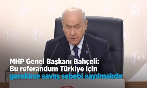 Bahçeli Bu Referandum Türkiye İçin Gerekirse Savaş Sebebi Sayılmalıdır