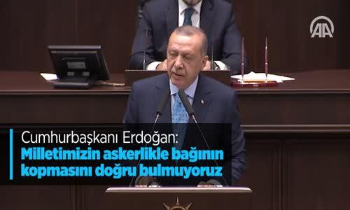 Cumhurbaşkanı Erdoğan Milletimizin Askerlikle Bağının Kopmasını Doğru Bulmuyoruz