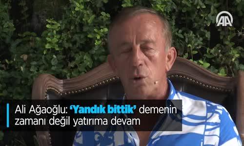 Ali Ağaoğlu 'Yandık Bittik' Demenin Zamanı Değil Yatırıma Devam