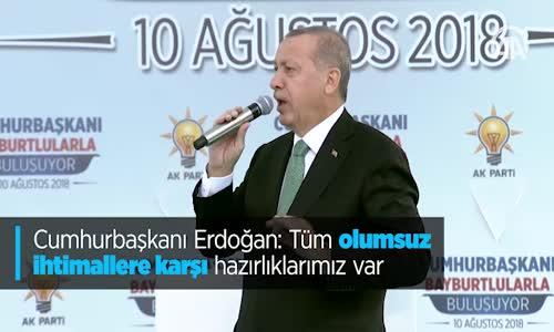 Cumhurbaşkanı Erdoğan Tüm Olumsuz İhtimallere Karşı Hazırlıklarımız Var