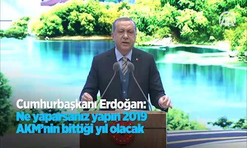Cumhurbaşkanı  Ne Yaparsanız Yapın 2019 AKM'nin Bittiği Yıl Olacak