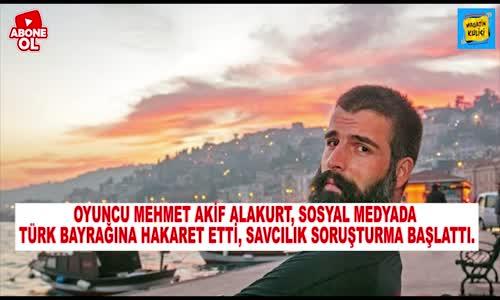 Mehmet Akif Alakurt'tan Türk Bayrağına Hakaret - Soruşturma Açıldı